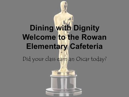 Dining with Dignity Welcome to the Rowan Elementary Cafeteria Did your class earn an Oscar today?