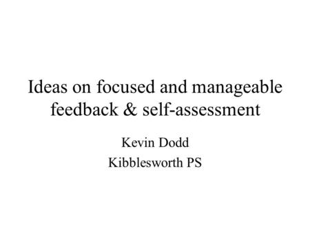 Ideas on focused and manageable feedback & self-assessment Kevin Dodd Kibblesworth PS.