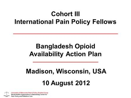 University of Wisconsin Pain & Policy Studies Group World Health Organization Collaborating Center for Pain Policy and Palliative Care Cohort III International.