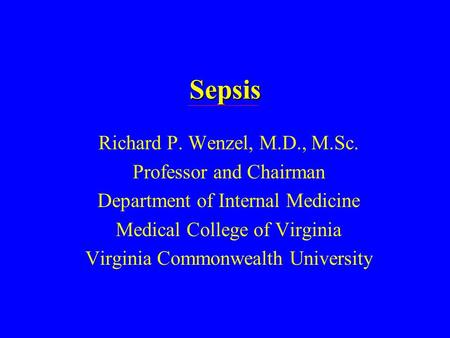 Sepsis Richard P. Wenzel, M.D., M.Sc. Professor and Chairman Department of Internal Medicine Medical College of Virginia Virginia Commonwealth University.