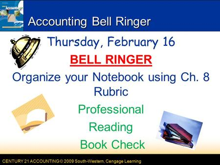 CENTURY 21 ACCOUNTING © 2009 South-Western, Cengage Learning Accounting Bell Ringer Thursday, February 16 BELL RINGER Organize your Notebook using Ch.