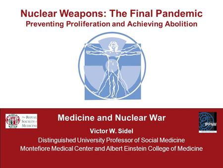 Nuclear Weapons: The Final Pandemic Preventing Proliferation and Achieving Abolition Medicine and Nuclear War Victor W. Sidel Distinguished University.