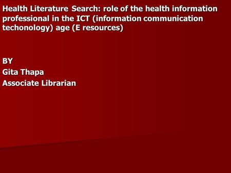 Health Literature Search: role of the health information professional in the ICT (information communication techonology) age (E resources) BY Gita Thapa.