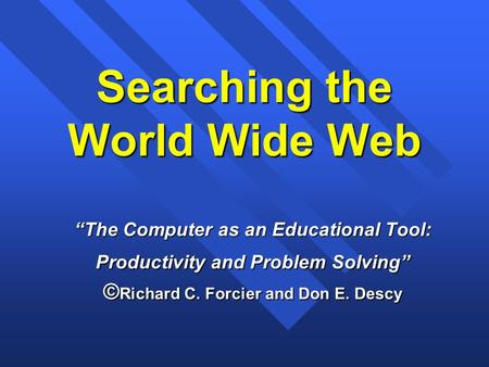 "Searching the World Wide Web ""The Computer as an Educational Tool: Productivity and Problem Solving"" © Richard C. Forcier and Don E. Descy."