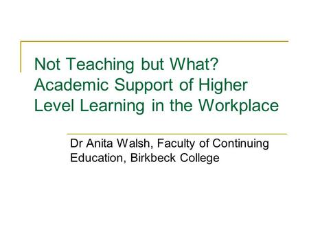 Not Teaching but What? Academic Support of Higher Level Learning in the Workplace Dr Anita Walsh, Faculty of Continuing Education, Birkbeck College.