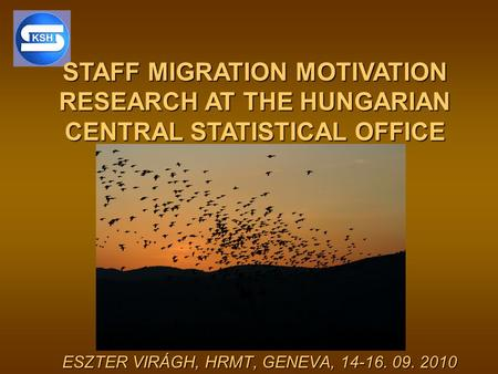 STAFF MIGRATION MOTIVATION RESEARCH AT THE HUNGARIAN CENTRAL STATISTICAL OFFICE ESZTER VIRÁGH, HRMT, GENEVA, 14-16. 09. 2010.