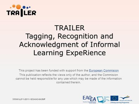 TRAILER Tagging, Recognition and Acknowledgment of Informal Learning ExpeRience This project has been funded with support from the European CommisionEuropean.