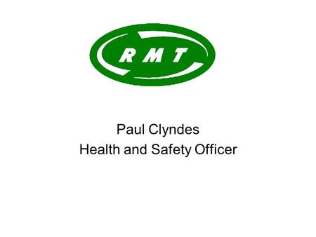 Paul Clyndes Health and Safety Officer. Four 'railway' unions: AMICUS (now merged with the TGWU to form 'unite') ASLEF RMT TSSA Representing all grades.