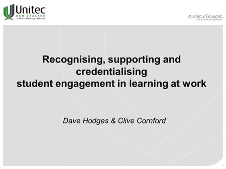 1 Recognising, supporting and credentialising student engagement in learning at work Dave Hodges & Clive Cornford.