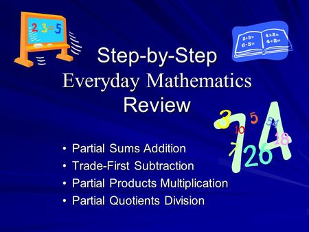 Step-by-Step Everyday Mathematics Review Partial Sums AdditionPartial Sums Addition Trade-First SubtractionTrade-First Subtraction Partial Products MultiplicationPartial.