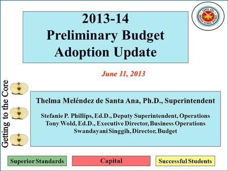 Superior StandardsSuccessful Students 2013-14 Preliminary Budget Adoption Update Thelma Meléndez de Santa Ana, Ph.D., Superintendent Stefanie P. Phillips,