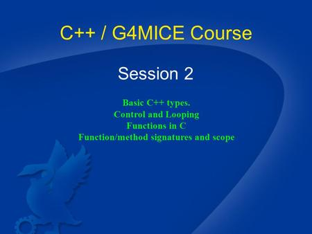 C++ / G4MICE Course Session 2 Basic C++ types. Control and Looping Functions in C Function/method signatures and scope.