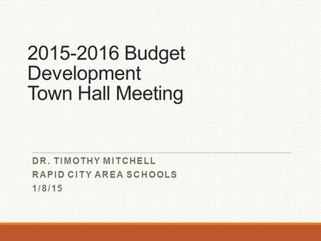 2015-2016 Budget Development Town Hall Meeting DR. TIMOTHY MITCHELL RAPID CITY AREA SCHOOLS 1/8/15.