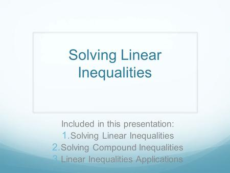 Solving Linear Inequalities Included in this presentation:  Solving Linear Inequalities  Solving Compound Inequalities  Linear Inequalities Applications.