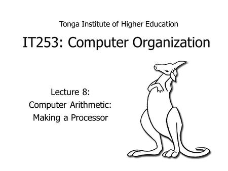 IT253: Computer Organization Lecture 8: Computer Arithmetic: Making a Processor Tonga Institute of Higher Education.