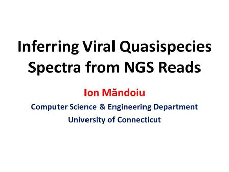Inferring Viral Quasispecies Spectra from NGS Reads Ion Măndoiu Computer Science & Engineering Department University of Connecticut.