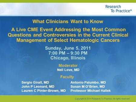 Copyright © 2011 Research To Practice. All rights reserved. What Clinicians Want to Know A Live CME Event Addressing the Most Common Questions and Controversies.