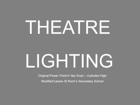 THEATRE LIGHTING Original Power Point K Van Exan – Culloden High Modified t.jones St Roch's Secondary School.