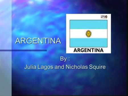 ARGENTINA By : Julia Lagos and Nicholas Squire LOCATION � ARGENTINA is located on the continent of SOUTH AMERICA � It's capital is BUENOS AIRES. � Countries.