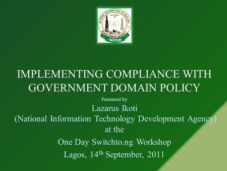 IMPLEMENTING COMPLIANCE WITH GOVERNMENT DOMAIN POLICY Presented by Lazarus Ikoti (National Information Technology Development Agency) at the One Day Switchto.ng.