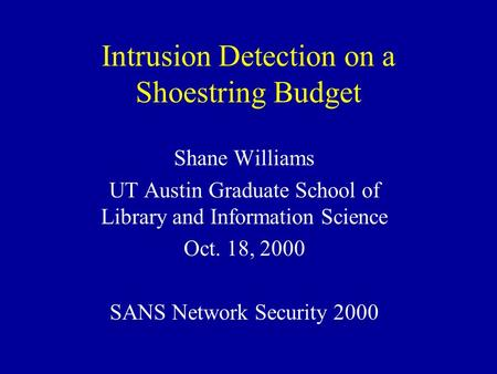 Intrusion Detection on a Shoestring Budget Shane Williams UT Austin Graduate School of Library and Information Science Oct. 18, 2000 SANS Network Security.