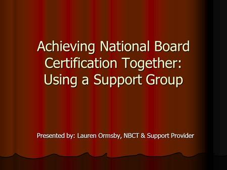 Achieving National Board Certification Together: Using a Support Group Presented by: Lauren Ormsby, NBCT & Support Provider.