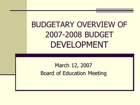 BUDGETARY OVERVIEW OF 2007-2008 BUDGET DEVELOPMENT March 12, 2007 Board of Education Meeting.