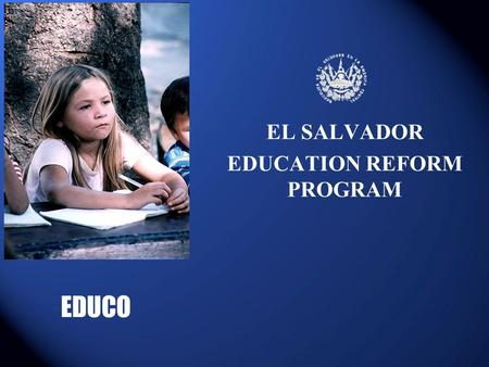 EL SALVADOR EDUCATION REFORM PROGRAM EDUCO. GOVERMENT STRATEGY After 12-year civil war, the goverment iniciated policy reforms: promoting growth and rehabilitating.