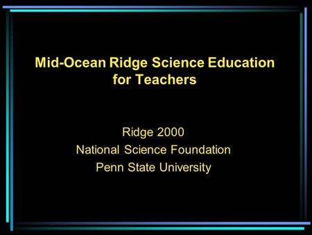 Mid-Ocean Ridge Science Education for Teachers Ridge 2000 National Science Foundation Penn State University.