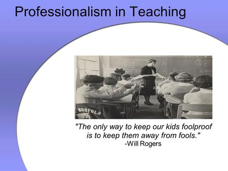 Professionalism in Teaching The only way to keep our kids foolproof is to keep them away from fools. -Will Rogers.