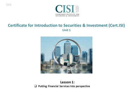 Certificate for Introduction to Securities & Investment (Cert.ISI) Unit 1 Lesson 1:  Putting Financial Services into perspective 1cis.