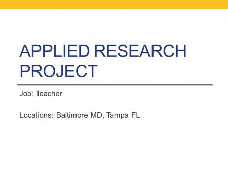 APPLIED RESEARCH PROJECT Job: Teacher Locations: Baltimore MD, Tampa FL.