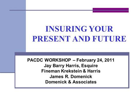 INSURING YOUR PRESENT AND FUTURE PACDC WORKSHOP – February 24, 2011 Jay Barry Harris, Esquire Fineman Krekstein & Harris James R. Domenick Domenick & Associates.