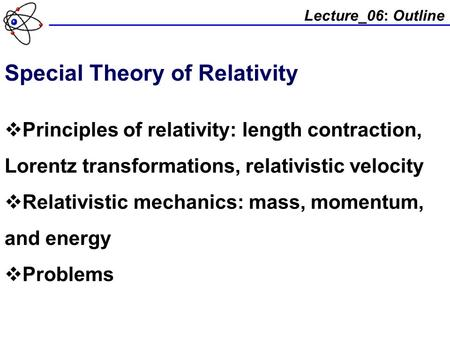 Lecture_06: Outline Special Theory of Relativity  Principles of relativity: length contraction, Lorentz transformations, relativistic velocity  Relativistic.