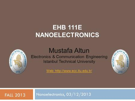 EHB 111E NANOELECTRONICS Nanoelectronics, 03/12/2013 FALL 2013 Mustafa Altun Electronics & Communication Engineering Istanbul Technical University Web: