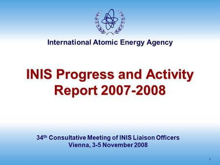 International Atomic Energy Agency 1 INIS Progress and Activity Report 2007-2008 34 th Consultative Meeting of INIS Liaison Officers Vienna, 3-5 November.
