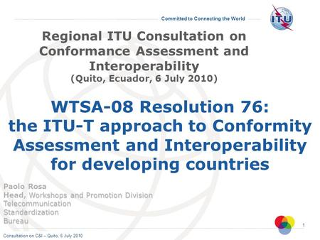 Consultation on C&I – Quito, 6 July 2010 Committed to Connecting the World 1 WTSA-08 Resolution 76: the ITU-T approach to Conformity Assessment and Interoperability.
