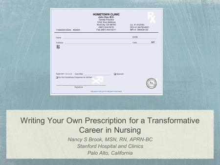 Writing Your Own Prescription for a Transformative Career in Nursing Nancy S Brook, MSN, RN, APRN-BC Stanford Hospital and Clinics Palo Alto, California.