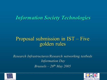 Information Society Technologies Information Society Technologies Proposal submission in IST – Five golden rules Research Infrastructures/Research networking.
