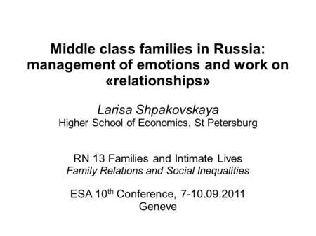 Middle class families in Russia: management of emotions and work on «relationships» Larisa Shpakovskaya Higher School of Economics, St Petersburg RN 13.