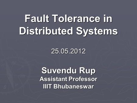Fault Tolerance in Distributed Systems 25.05.2012 Suvendu Rup Assistant Professor IIIT Bhubaneswar.