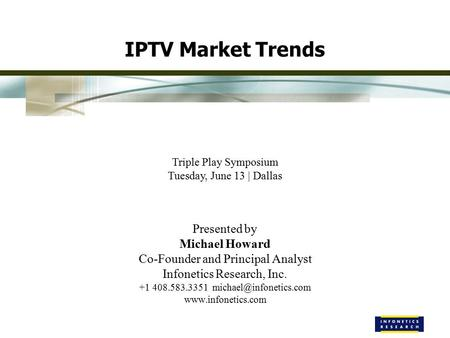 IPTV Market Trends Triple Play Symposium Tuesday, June 13 | Dallas Presented by Michael Howard Co-Founder and Principal Analyst Infonetics Research, Inc.