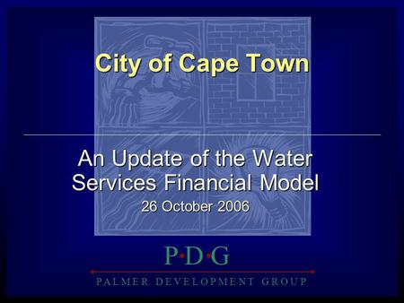 P A L M E R D E V E L O P M E N T G R O U P P D GP D G City of Cape Town An Update of the Water Services Financial Model 26 October 2006.