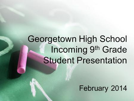 Georgetown High School Incoming 9 th Grade Student Presentation February 2014.