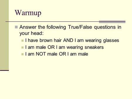 Warmup Answer the following True/False questions in your head: I have brown hair AND I am wearing glasses I am male OR I am wearing sneakers I am NOT male.