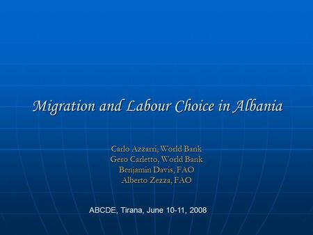 Migration and Labour Choice in Albania Carlo Azzarri, World Bank Gero Carletto, World Bank Benjamin Davis, FAO Alberto Zezza, FAO ABCDE, Tirana, June 10-11,