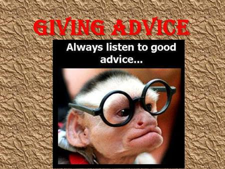 Giving advice. What is advice??? An opinion or suggestion meant to help or to guide.