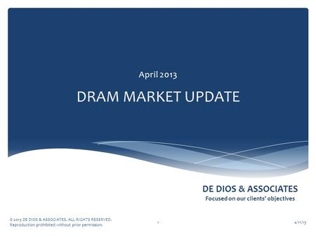 DE DIOS & ASSOCIATES Focused on our clients' objectives DRAM MARKET UPDATE April 2013 4/11/13 © 2013 DE DIOS & ASSOCIATES. ALL RIGHTS RESERVED. Reproduction.