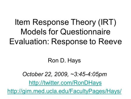 Item Response Theory (IRT) Models for Questionnaire Evaluation: Response to Reeve Ron D. Hays October 22, 2009, ~3:45-4:05pm