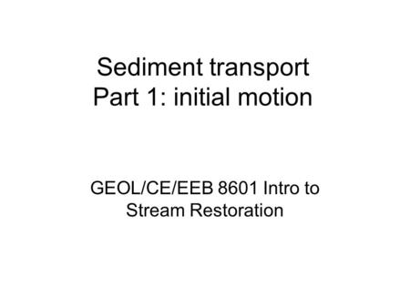Sediment transport Part 1: initial motion GEOL/CE/EEB 8601 Intro to Stream Restoration.